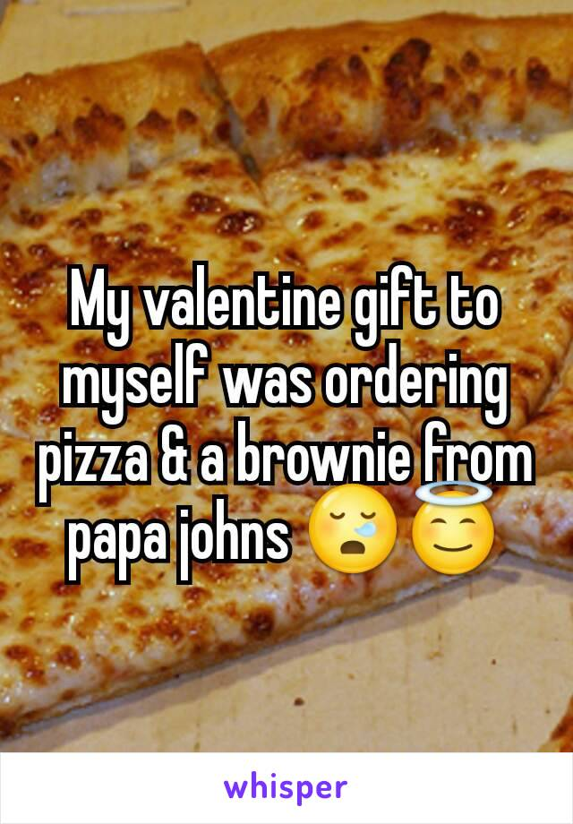 My valentine gift to myself was ordering pizza & a brownie from papa johns 😪😇