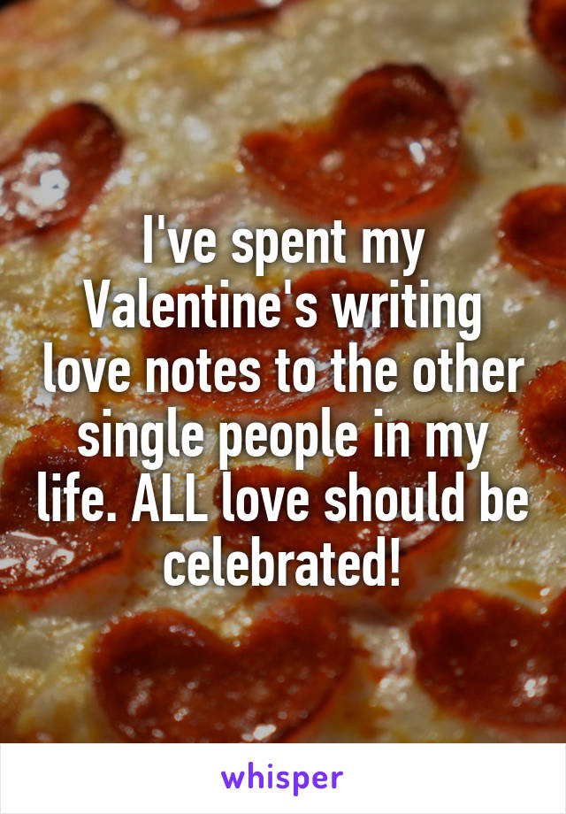 I've spent my Valentine's writing love notes to the other single people in my life. ALL love should be celebrated!