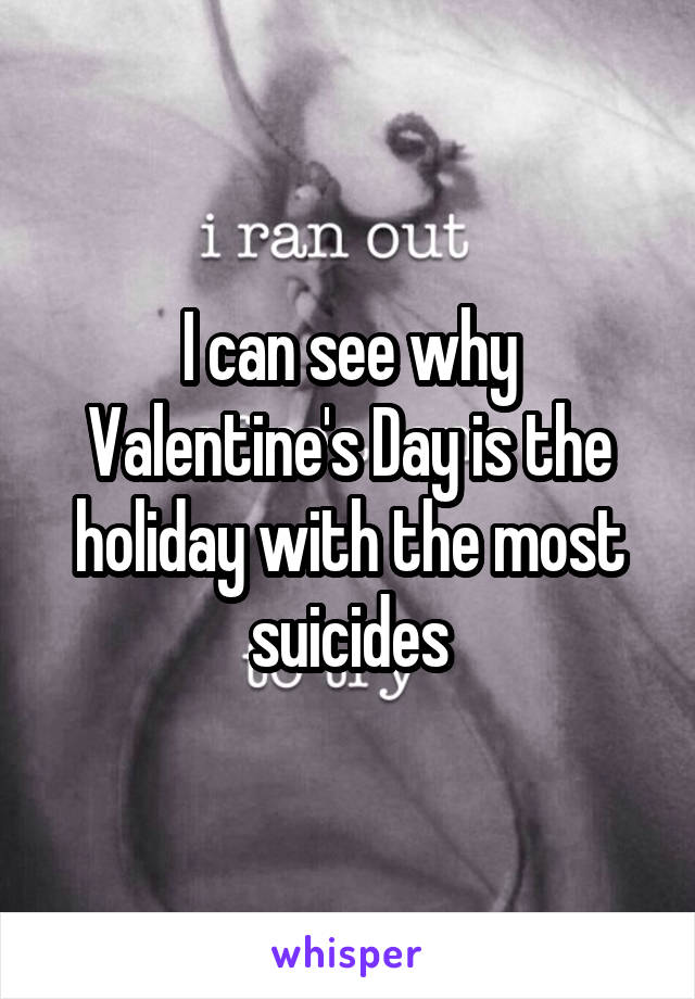 I can see why Valentine's Day is the holiday with the most suicides