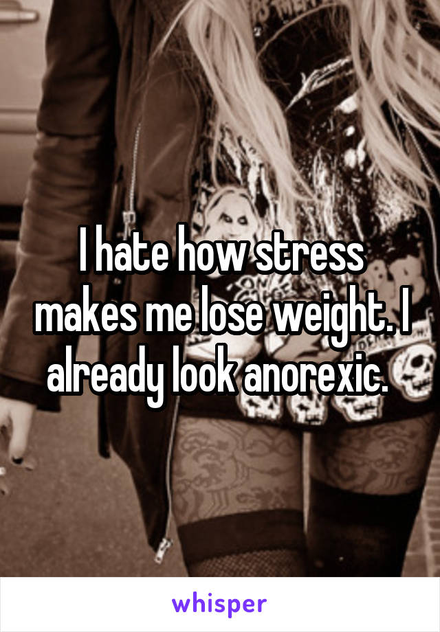 I hate how stress makes me lose weight. I already look anorexic.
