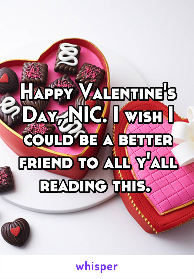 Happy Valentine's Day, NIC. I wish I could be a better friend to all y'all reading this.