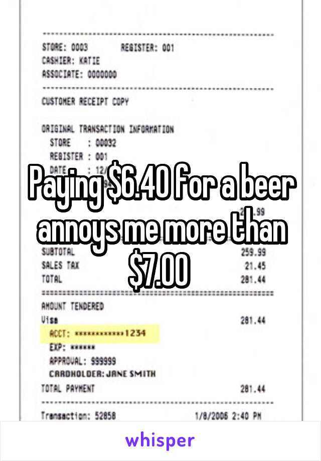 Paying $6.40 for a beer annoys me more than $7.00