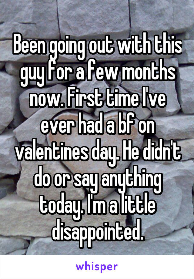 Been going out with this guy for a few months now. First time I've ever had a bf on valentines day. He didn't do or say anything today. I'm a little disappointed.