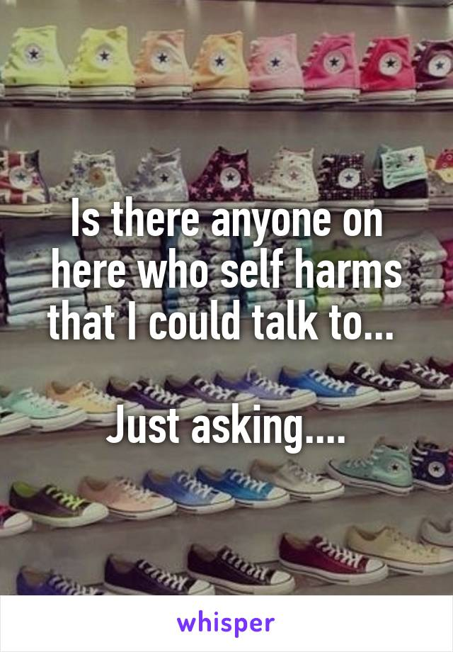Is there anyone on here who self harms that I could talk to...   Just asking....