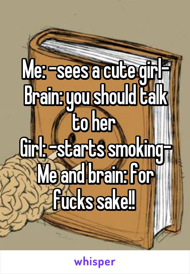 Me: -sees a cute girl- Brain: you should talk to her  Girl: -starts smoking- Me and brain: for fucks sake!!