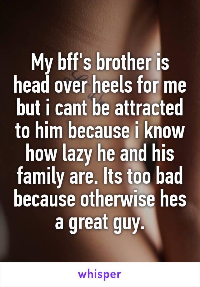 My bff's brother is head over heels for me but i cant be attracted to him because i know how lazy he and his family are. Its too bad because otherwise hes a great guy.