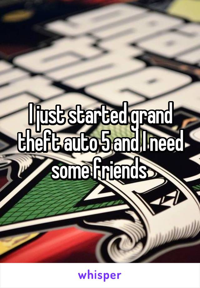I just started grand theft auto 5 and I need some friends