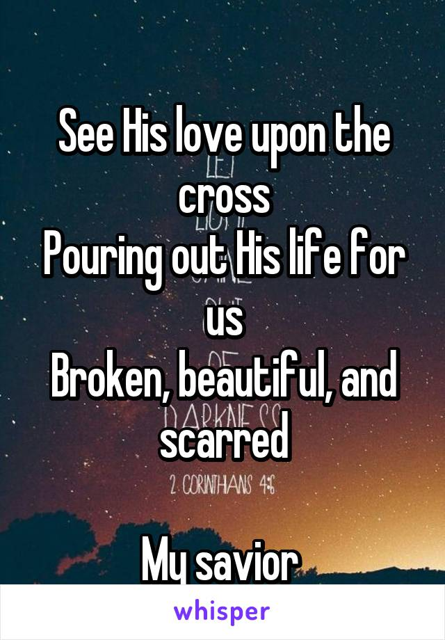 See His love upon the cross Pouring out His life for us Broken, beautiful, and scarred  My savior