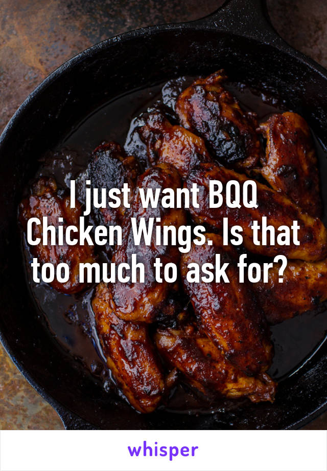 I just want BQQ Chicken Wings. Is that too much to ask for?
