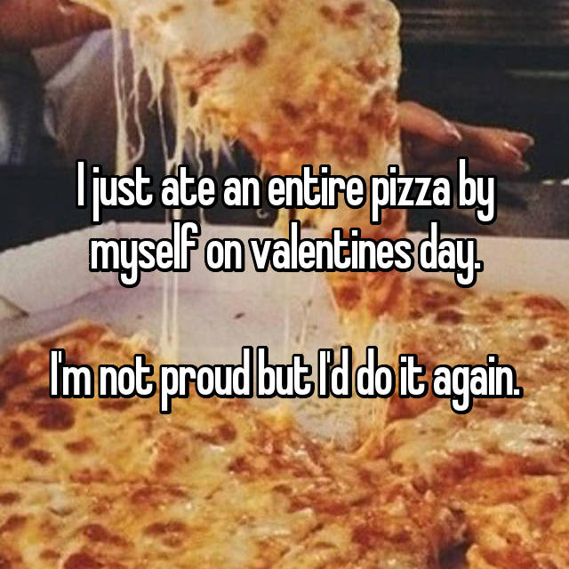 I just ate an entire pizza by myself on valentines day.  I'm not proud but I'd do it again.