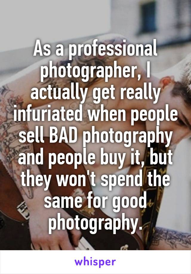 As a professional photographer, I actually get really infuriated when people sell BAD photography and people buy it, but they won't spend the same for good photography.