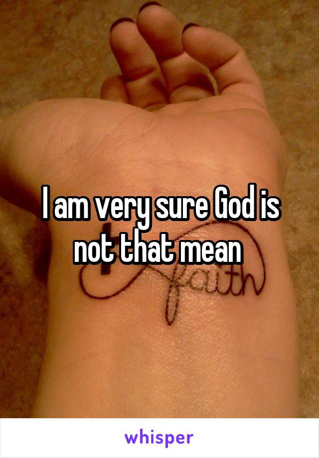 I am very sure God is not that mean