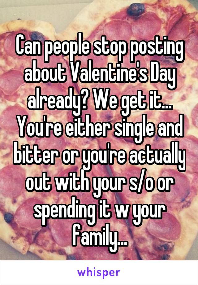 Can people stop posting about Valentine's Day already? We get it... You're either single and bitter or you're actually out with your s/o or spending it w your family...