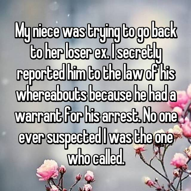My niece was trying to go back to her loser ex. I secretly reported him to the law of his whereabouts because he had a warrant for his arrest. No one ever suspected I was the one who called.