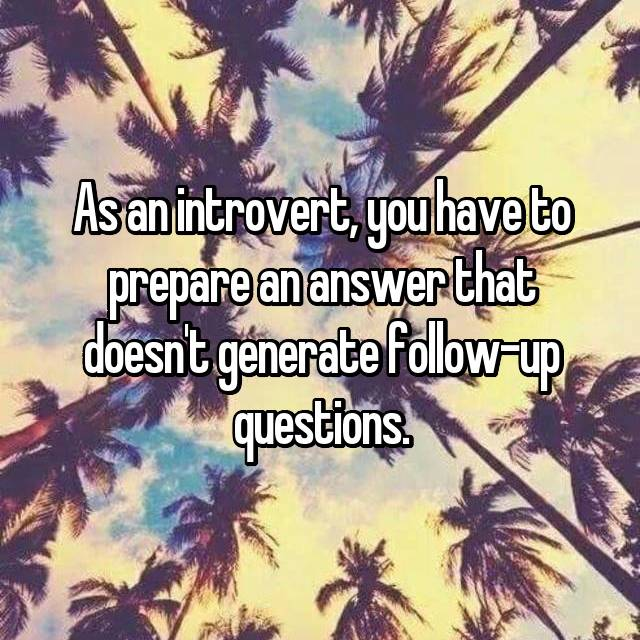 As an introvert, you have to prepare an answer that doesn't generate follow-up questions.