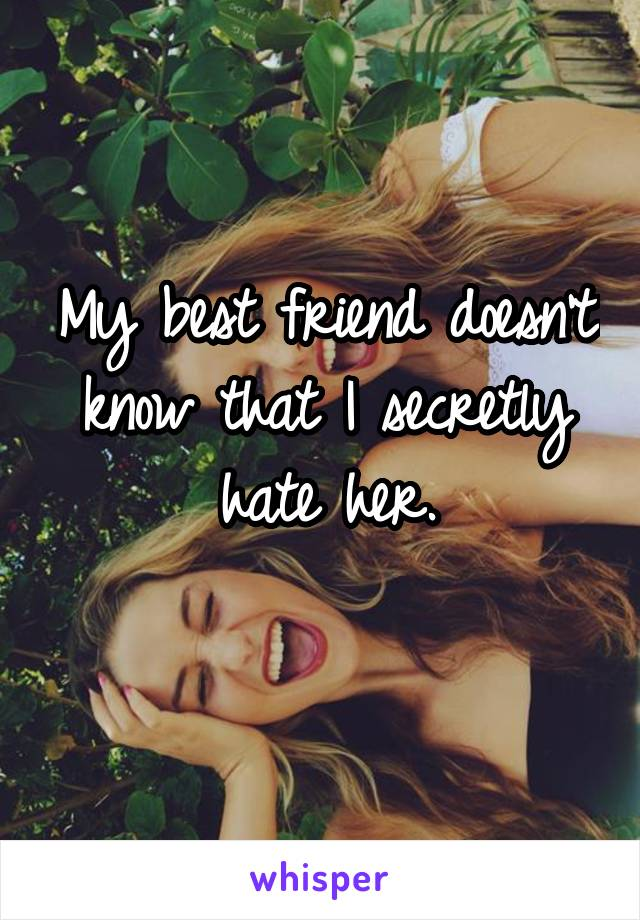 My best friend doesn't know that I secretly hate her.