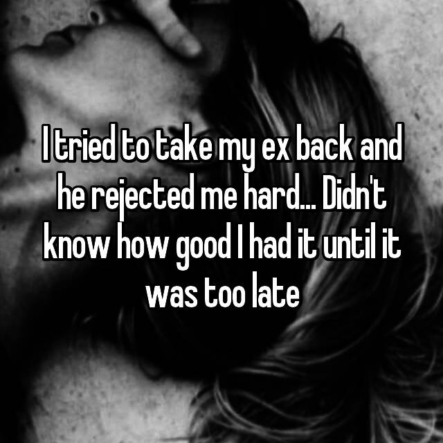 I tried to take my ex back and he rejected me hard... Didn't know how good I had it until it was too late