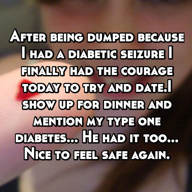 After being dumped because I had a diabetic seizure I finally had the courage today to try and date.I show up for dinner and mention my type one diabetes... He had it too... Nice to feel safe again.