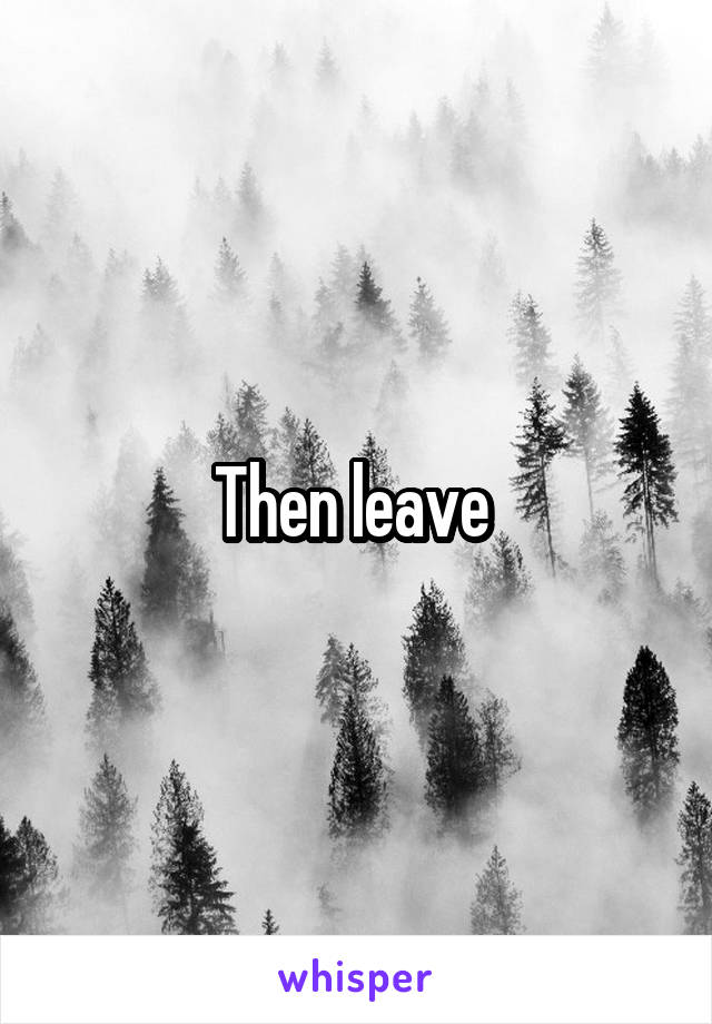 Then leave