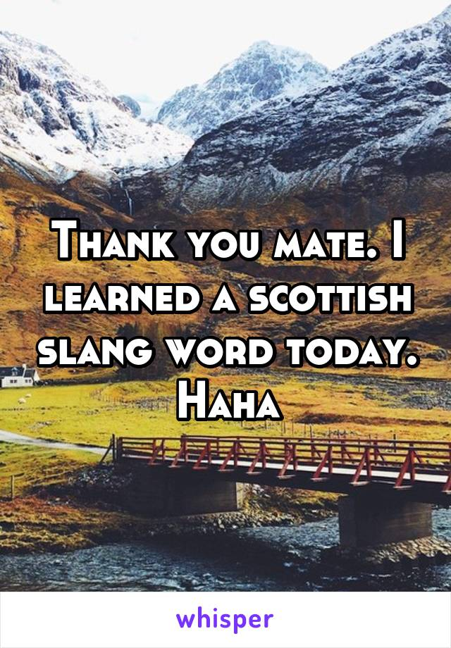 Thank you mate  I learned a scottish slang word today  Haha
