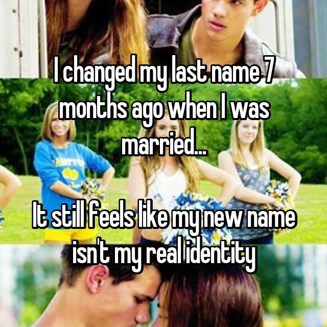 I changed my last name 7 months ago when I was married...  It still feels like my new name isn't my real identity