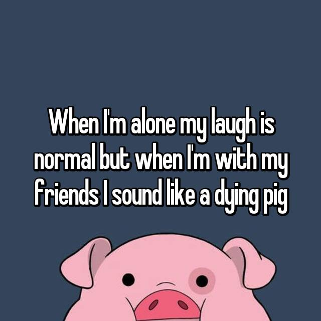 When I'm alone my laugh is normal but when I'm with my friends I sound like a dying pig 😂