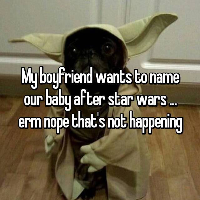My boyfriend wants to name our baby after star wars ... erm nope that's not happening