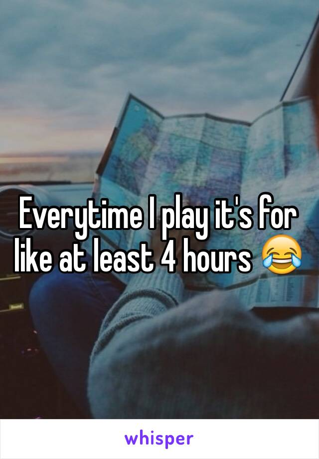 Everytime I play it's for like at least 4 hours 😂