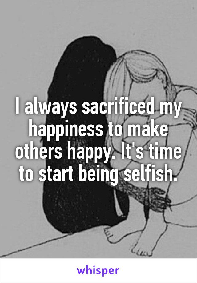 I always sacrificed my happiness to make others happy. It's time to start being selfish.