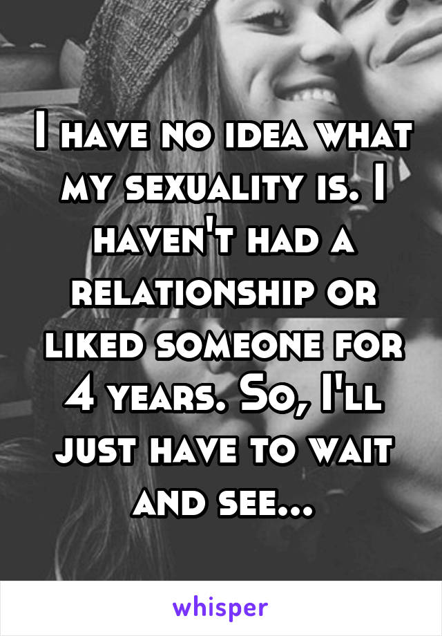 I have no idea what my sexuality is