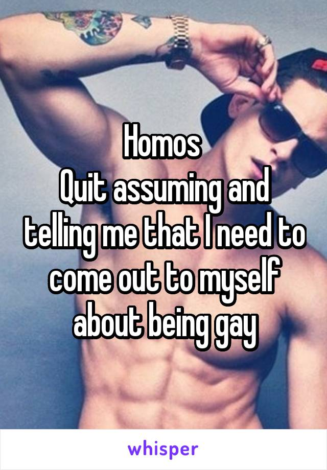 Homos  Quit assuming and telling me that I need to come out to myself about being gay