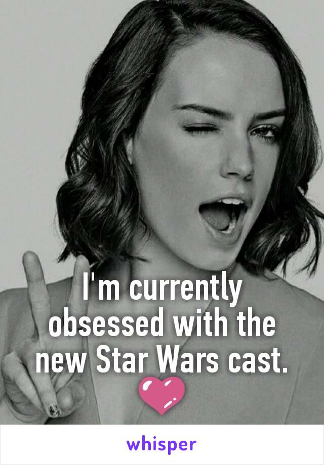 I'm currently obsessed with the new Star Wars cast. 💜