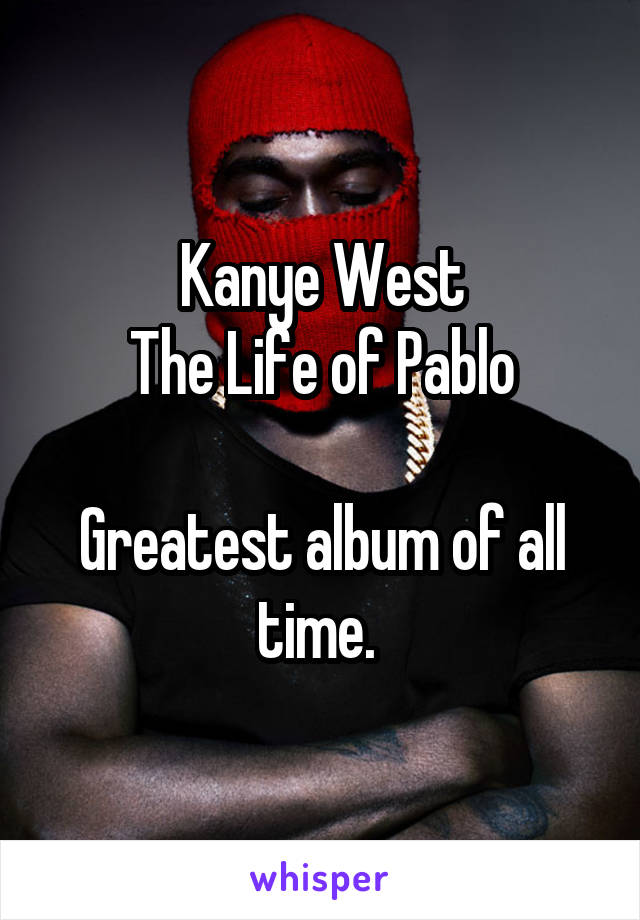 Kanye West The Life of Pablo  Greatest album of all time.