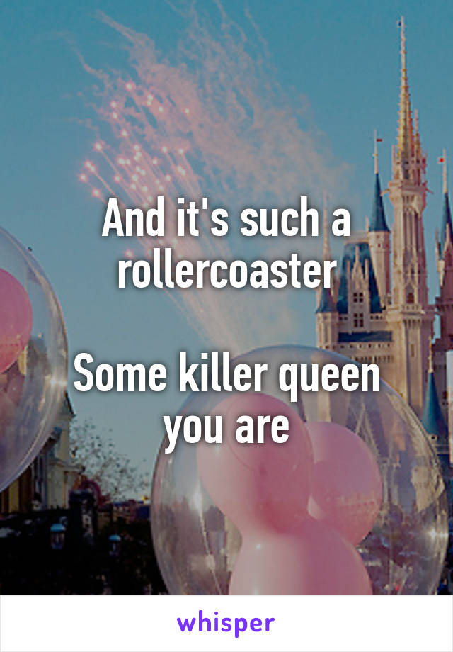 And it's such a rollercoaster  Some killer queen you are