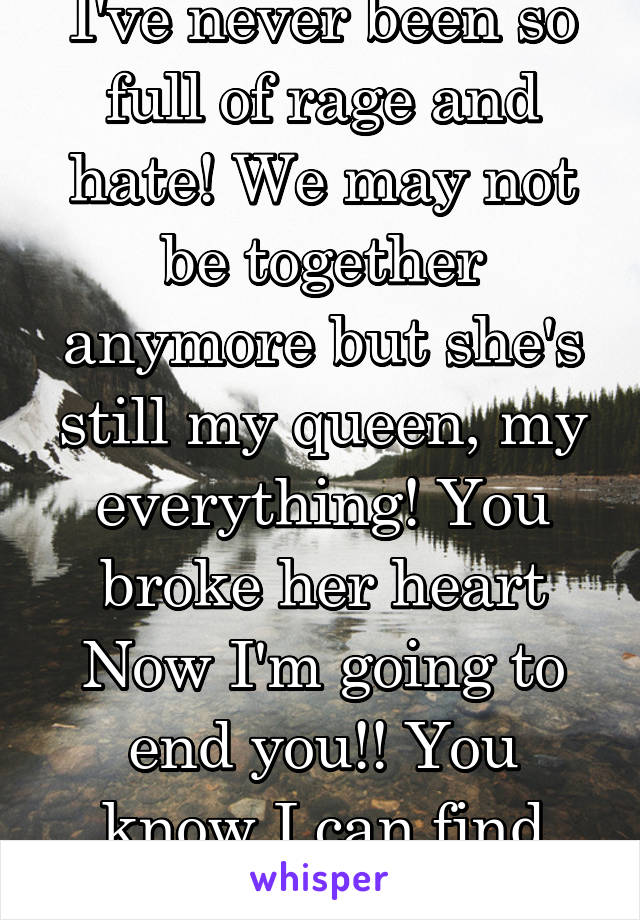 I've never been so full of rage and hate! We may not be together anymore but she's still my queen, my everything! You broke her heart Now I'm going to end you!! You know I can find you!!