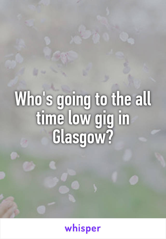 Who's going to the all time low gig in Glasgow?