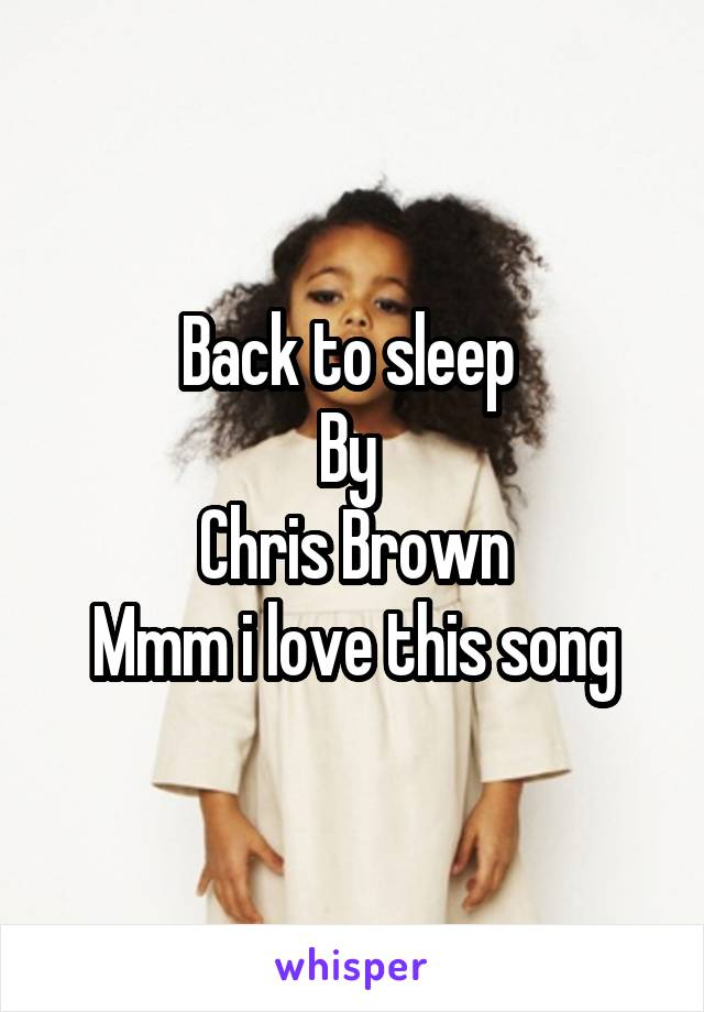 Back to sleep  By  Chris Brown Mmm i love this song