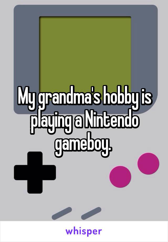 My grandma's hobby is playing a Nintendo gameboy.