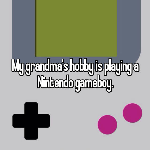 My grandma's hobby is playing a Nintendo gameboy.