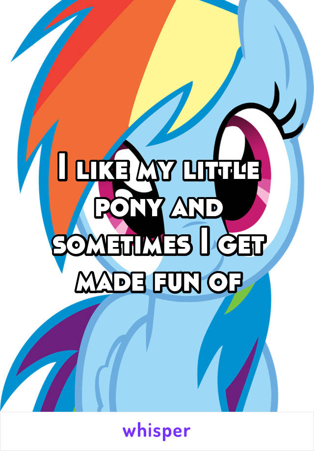 I like my little pony and sometimes I get made fun of