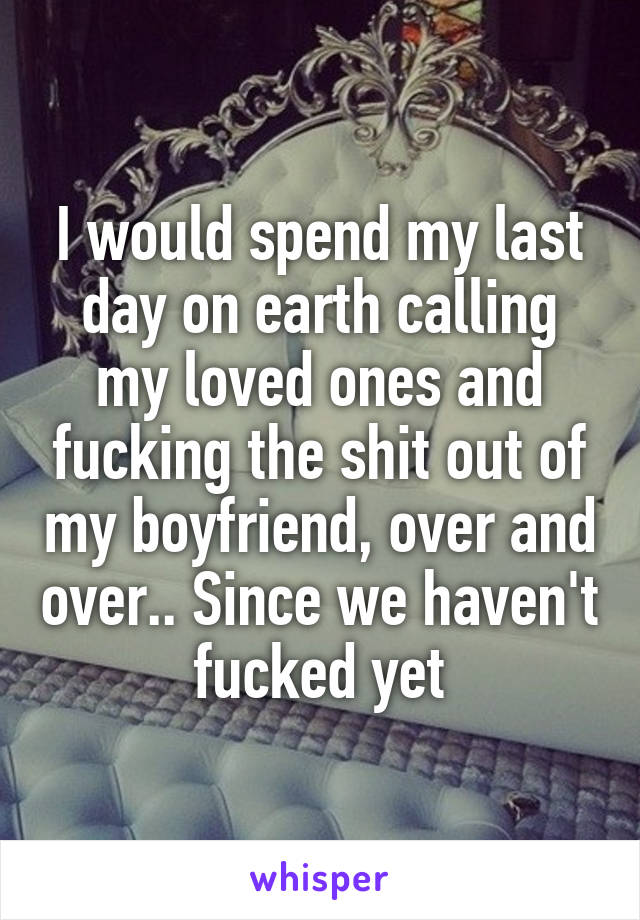 I would spend my last day on earth calling my loved ones and fucking the shit out of my boyfriend, over and over.. Since we haven't fucked yet