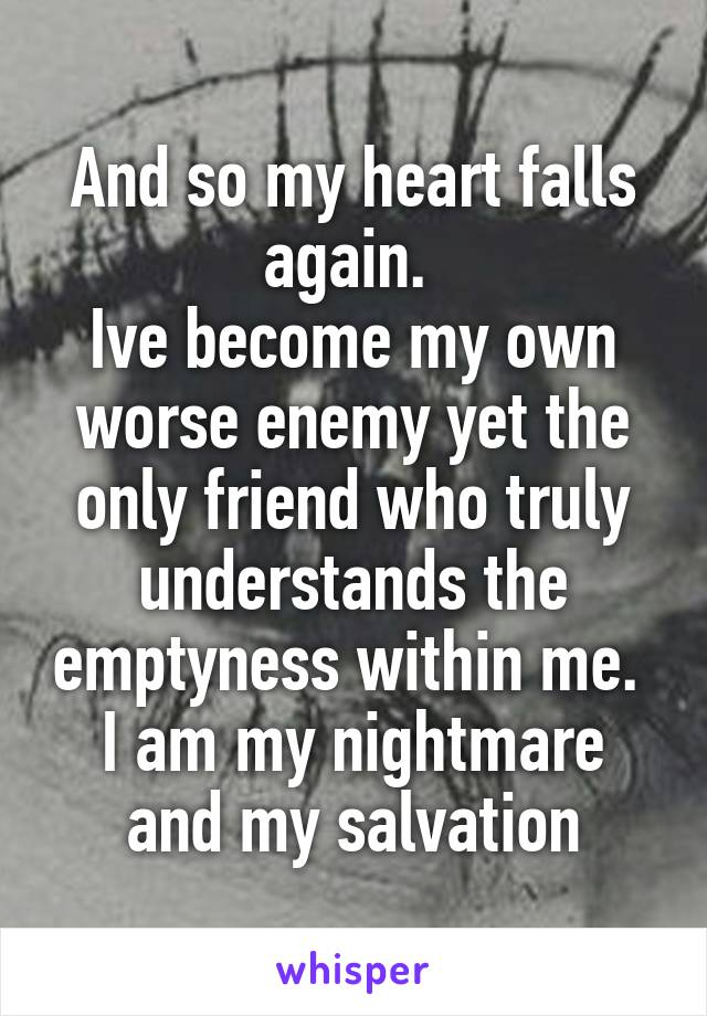 And so my heart falls again.  Ive become my own worse enemy yet the only friend who truly understands the emptyness within me.  I am my nightmare and my salvation