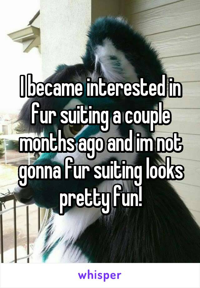 I became interested in fur suiting a couple months ago and im not gonna fur suiting looks pretty fun!