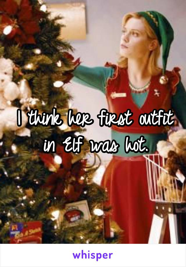 I think her first outfit in Elf was hot.