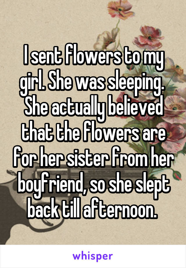 I sent flowers to my girl. She was sleeping.  She actually believed that the flowers are for her sister from her boyfriend, so she slept back till afternoon.