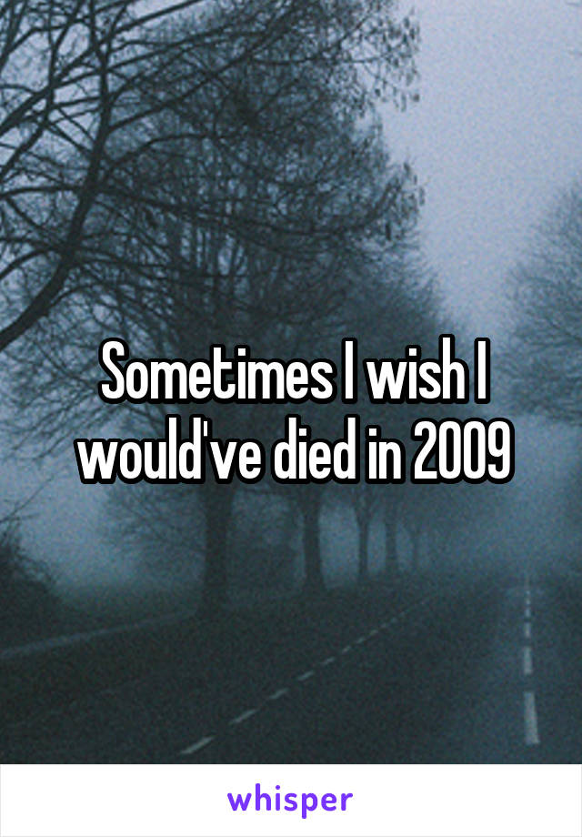 Sometimes I wish I would've died in 2009