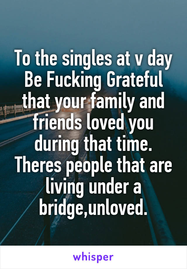 To the singles at v day Be Fucking Grateful that your family and friends loved you during that time. Theres people that are living under a bridge,unloved.