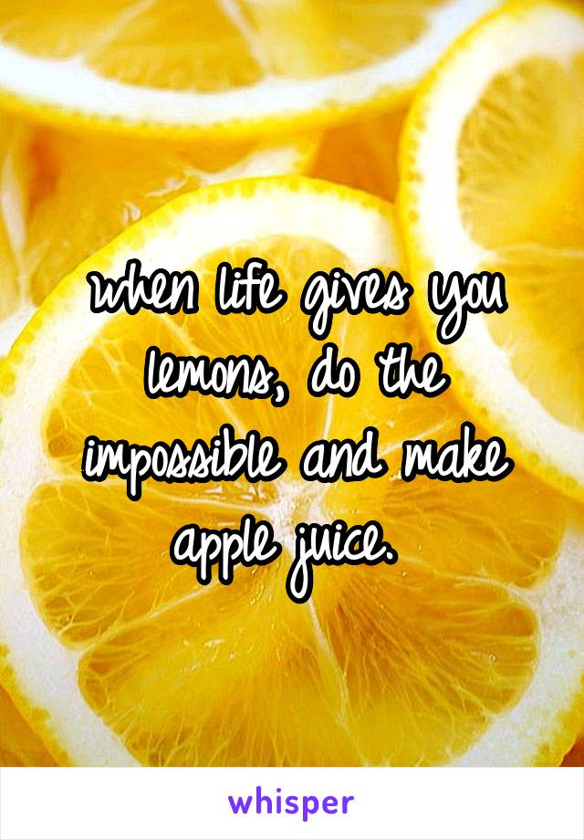 when life gives you lemons, do the impossible and make apple juice.