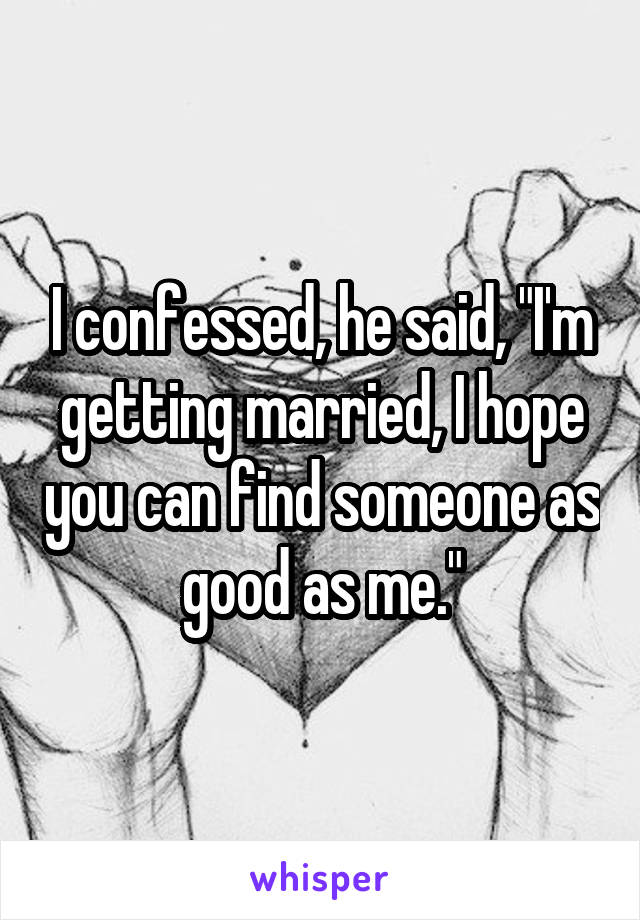 """I confessed, he said, """"I'm getting married, I hope you can find someone as good as me."""""""