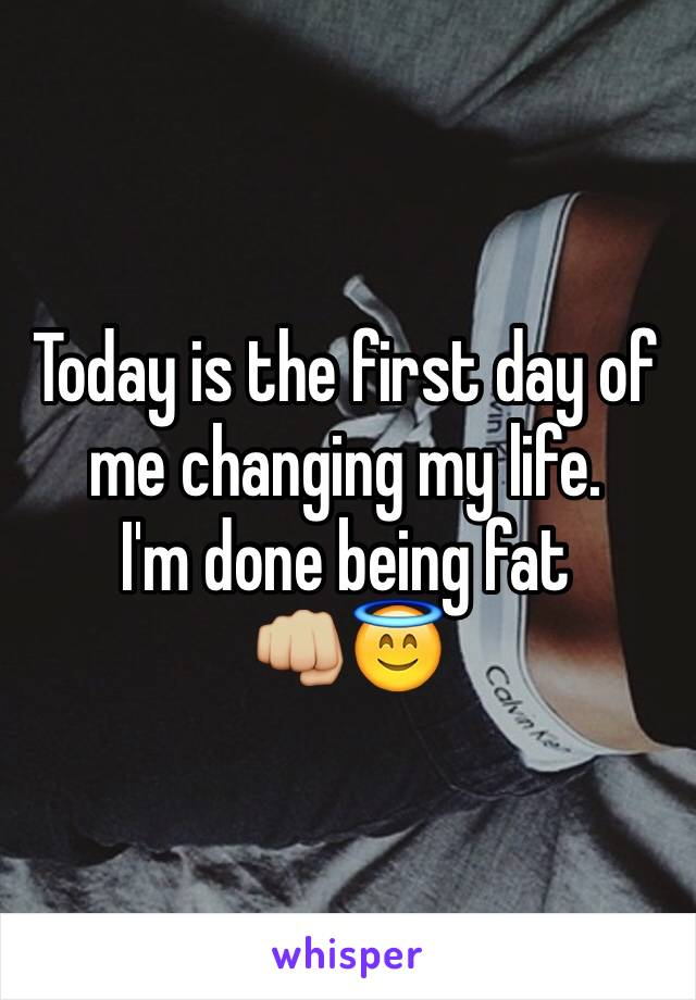 Today is the first day of me changing my life.  I'm done being fat 👊🏼😇